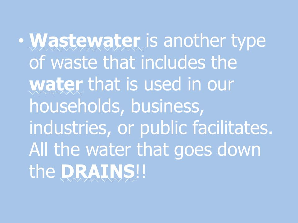 Wastewater is another type of waste that includes the water that is used in our households, business, industries, or public facilitates.