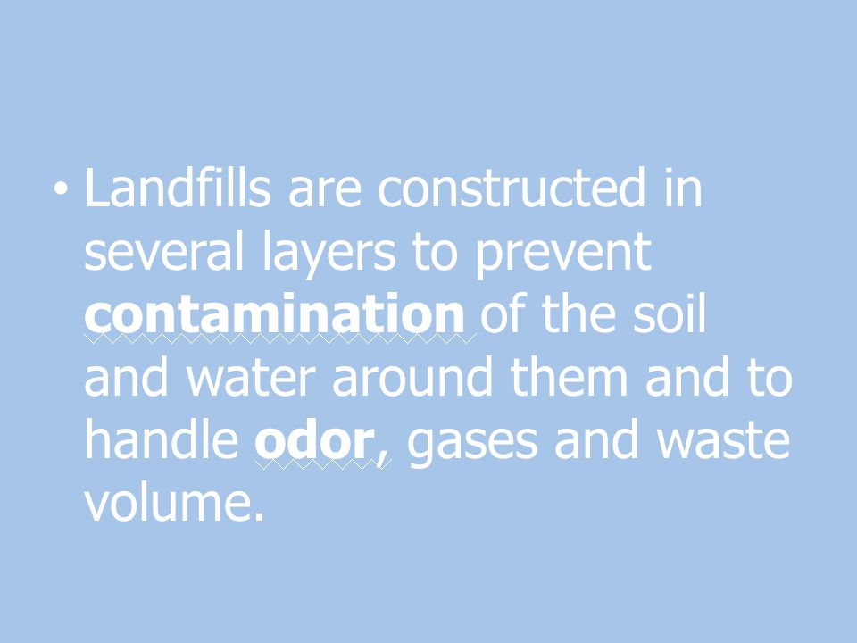 Landfills are constructed in several layers to prevent contamination of the soil and water around them and to handle odor, gases and waste volume.