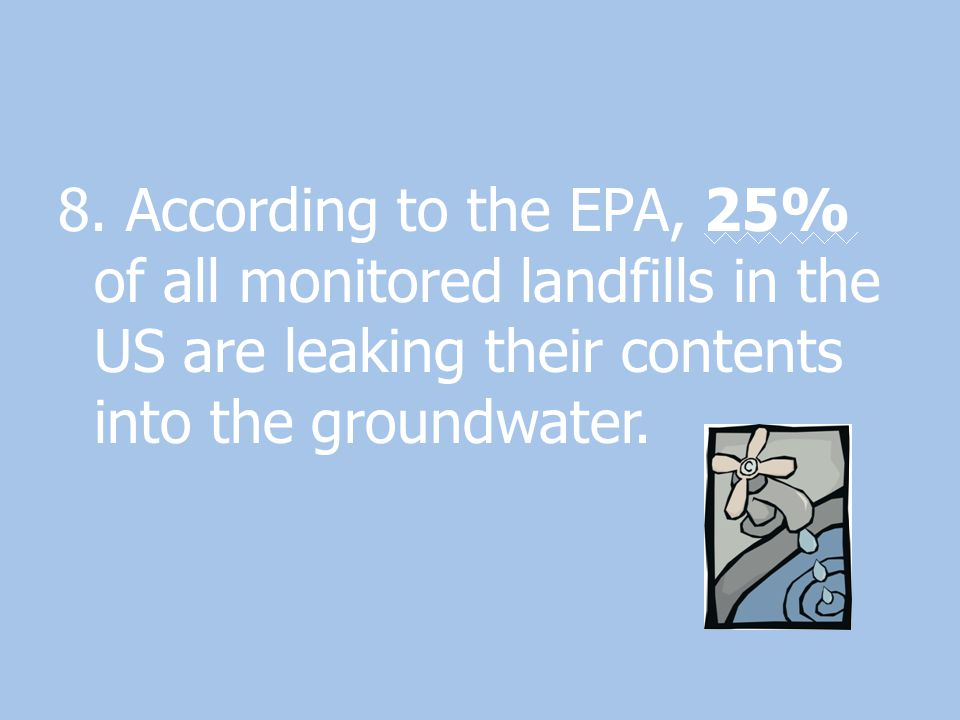 8. According to the EPA, 25% of all monitored landfills in the US are leaking their contents into the groundwater.