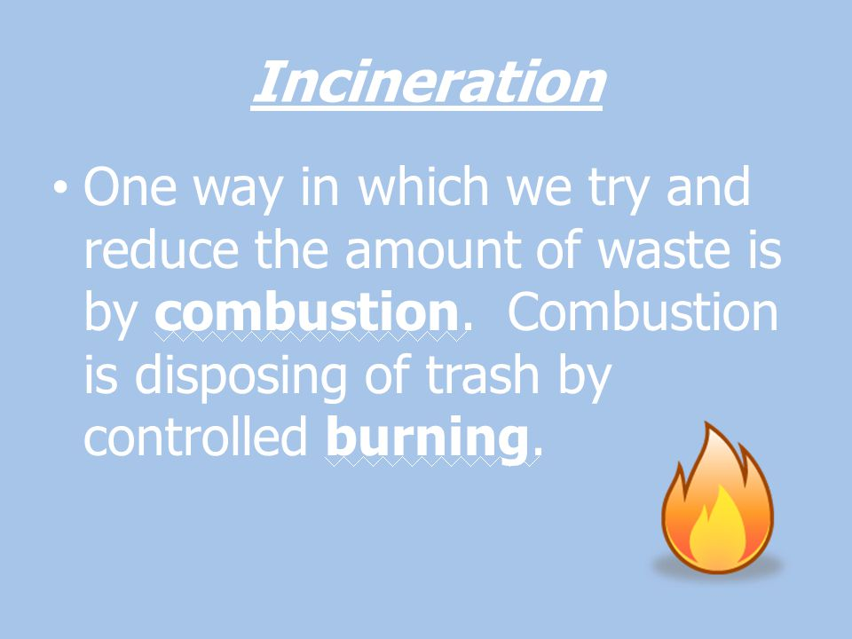 Incineration One way in which we try and reduce the amount of waste is by combustion.
