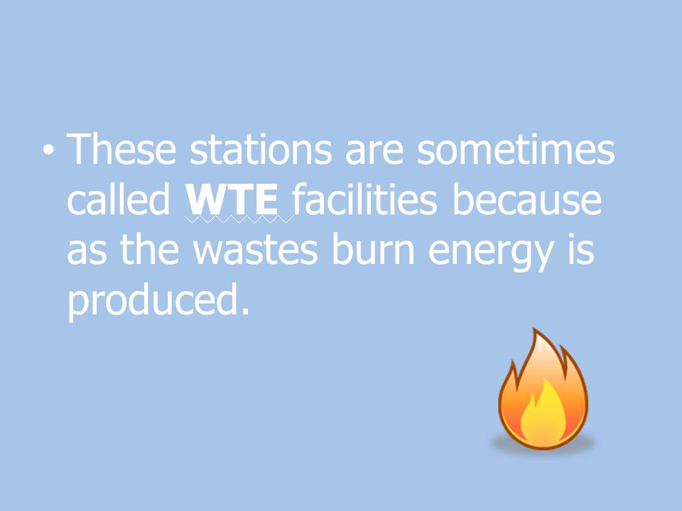 These stations are sometimes called WTE facilities because as the wastes burn energy is produced.