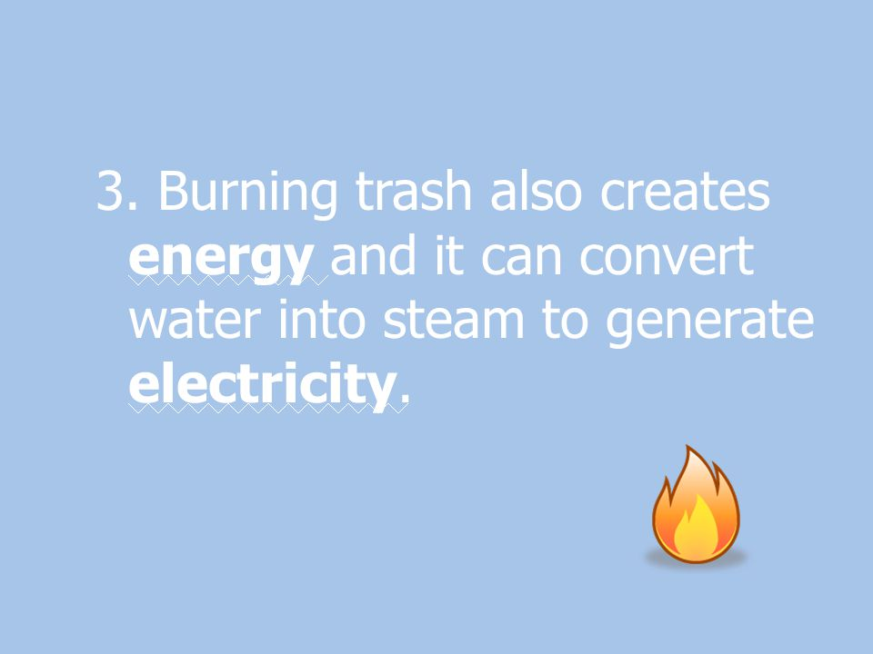 3. Burning trash also creates energy and it can convert water into steam to generate electricity.