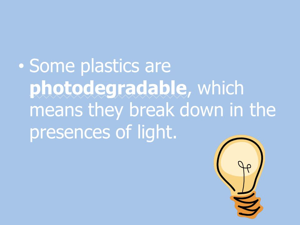 Some plastics are photodegradable, which means they break down in the presences of light.