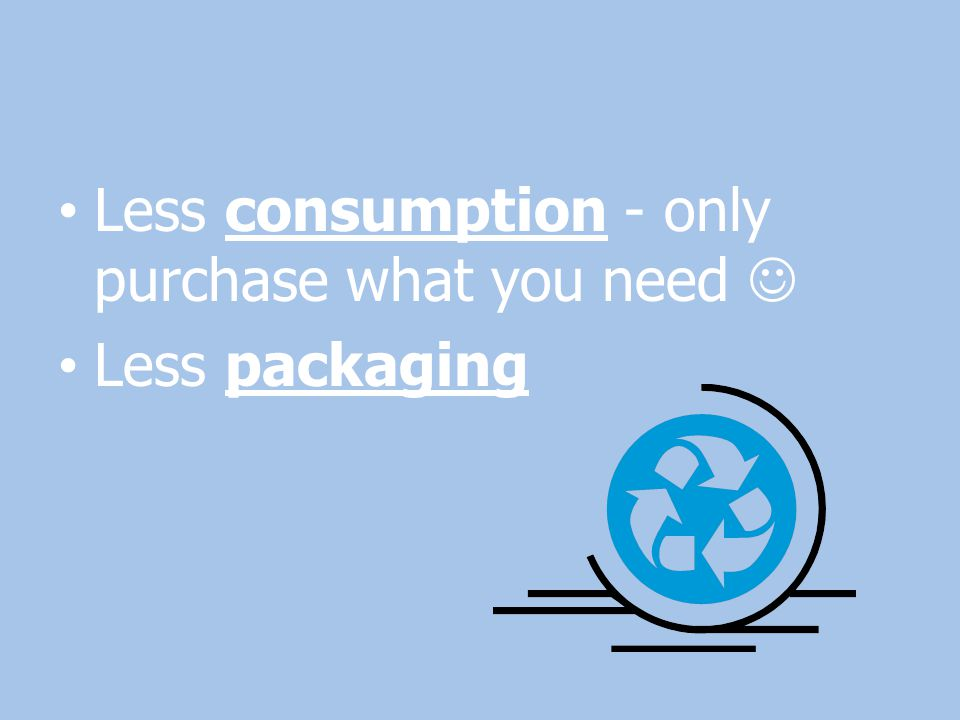 Less consumption - only purchase what you need 