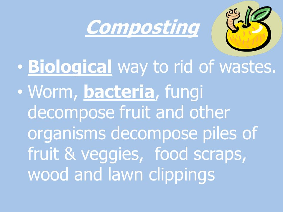 Composting Biological way to rid of wastes.