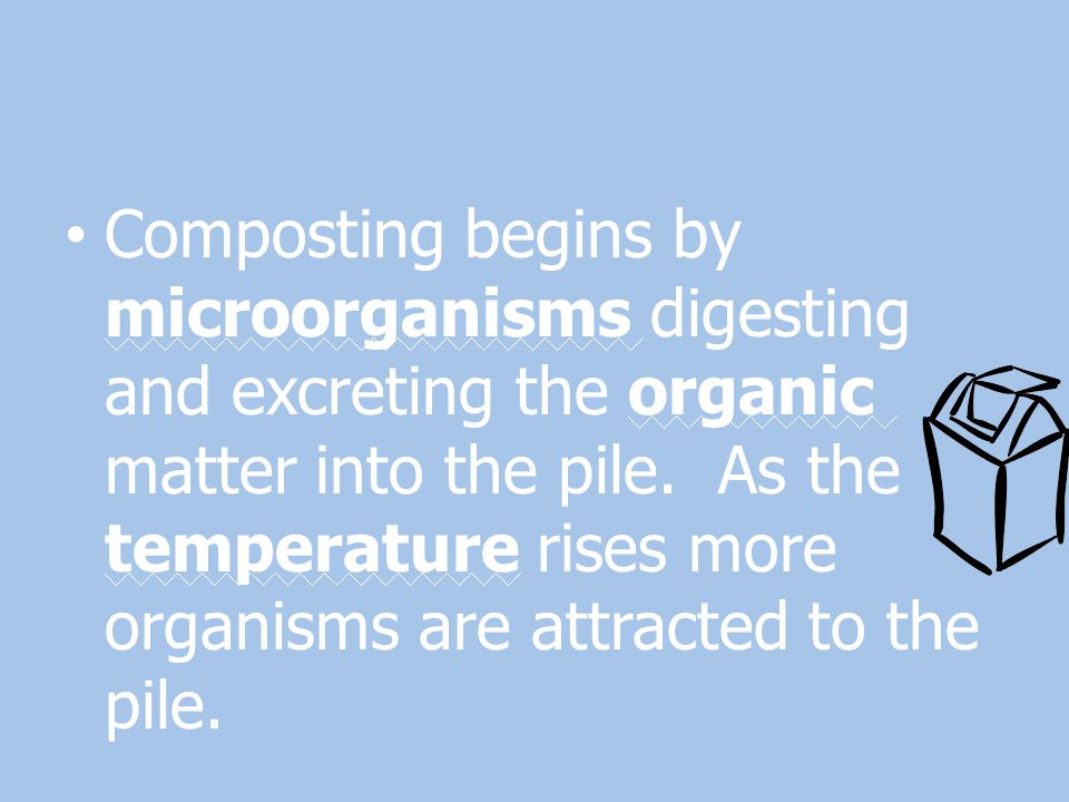Composting begins by microorganisms digesting and excreting the organic matter into the pile.
