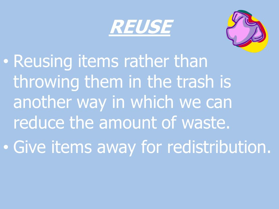 REUSE Reusing items rather than throwing them in the trash is another way in which we can reduce the amount of waste.