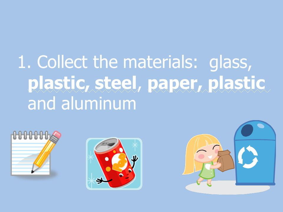 1. Collect the materials: glass, plastic, steel, paper, plastic and aluminum