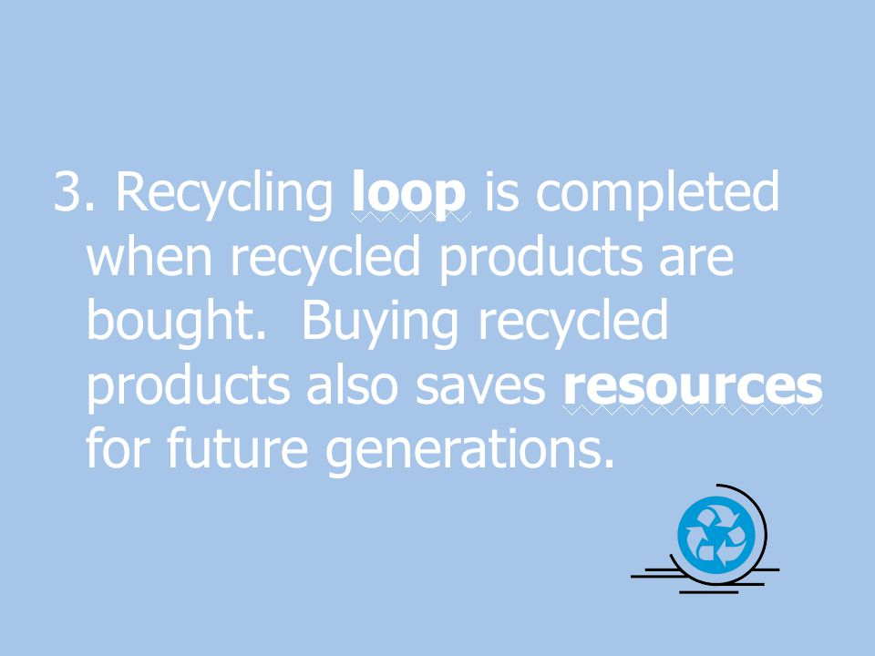 3. Recycling loop is completed when recycled products are bought