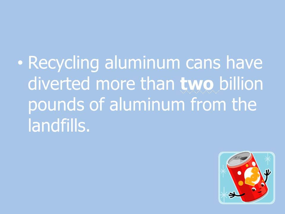 Recycling aluminum cans have diverted more than two billion pounds of aluminum from the landfills.
