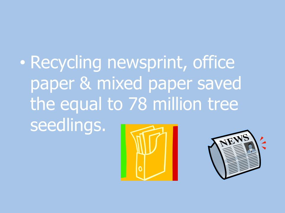Recycling newsprint, office paper & mixed paper saved the equal to 78 million tree seedlings.