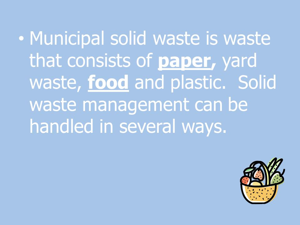 Municipal solid waste is waste that consists of paper, yard waste, food and plastic.