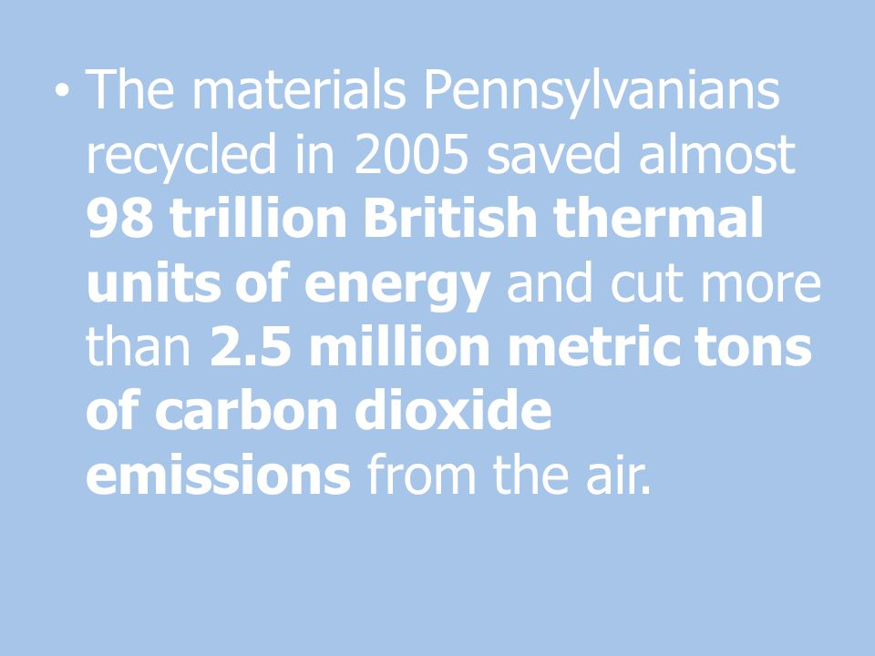 The materials Pennsylvanians recycled in 2005 saved almost 98 trillion British thermal units of energy and cut more than 2.5 million metric tons of carbon dioxide emissions from the air.