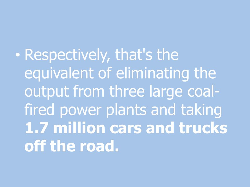 Respectively, that s the equivalent of eliminating the output from three large coal-fired power plants and taking 1.7 million cars and trucks off the road.