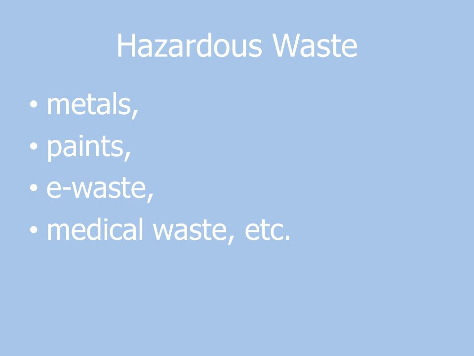 Hazardous Waste metals, paints, e-waste, medical waste, etc.