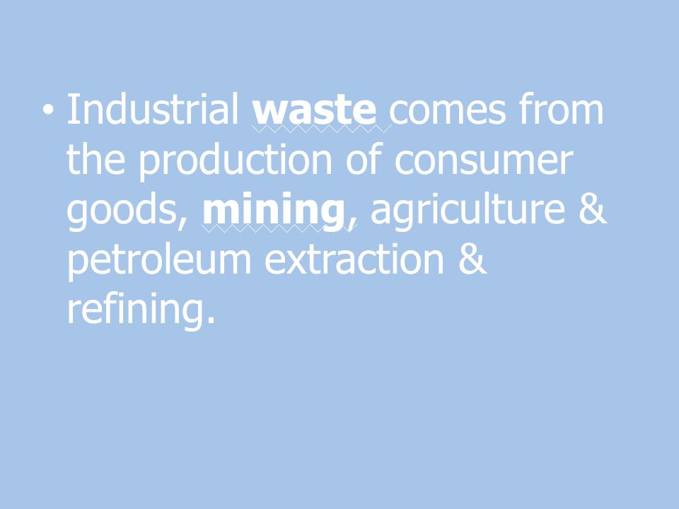 Industrial waste comes from the production of consumer goods, mining, agriculture & petroleum extraction & refining.