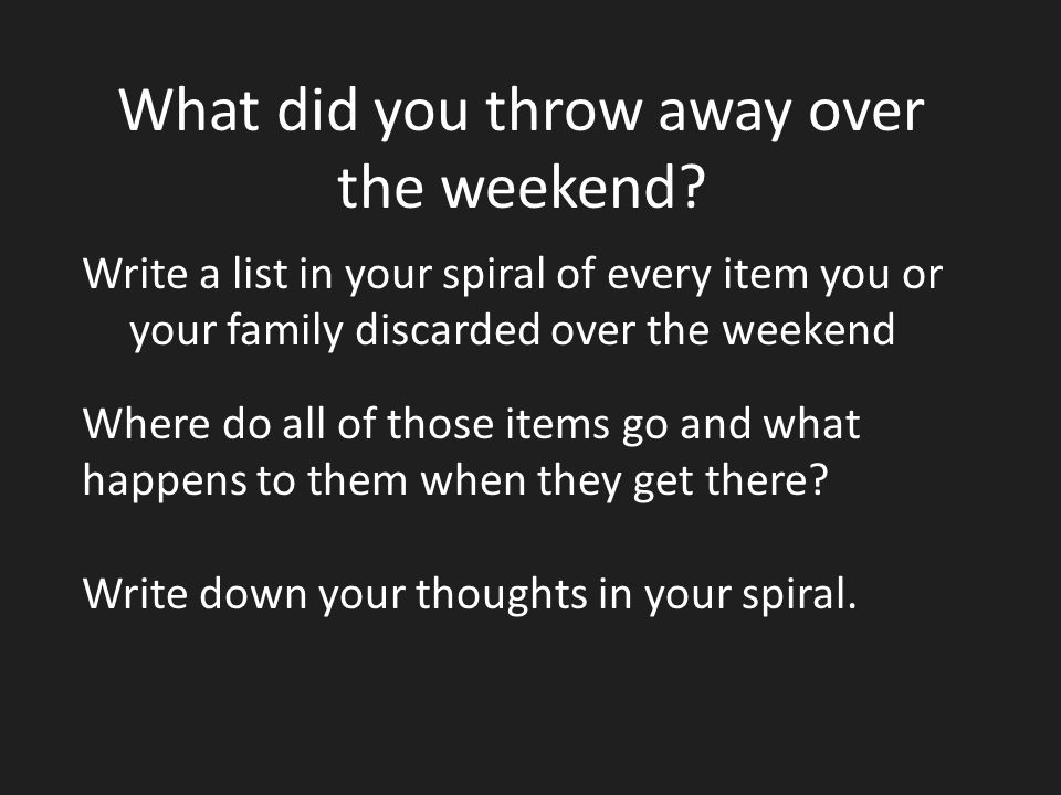 What did you throw away over the weekend