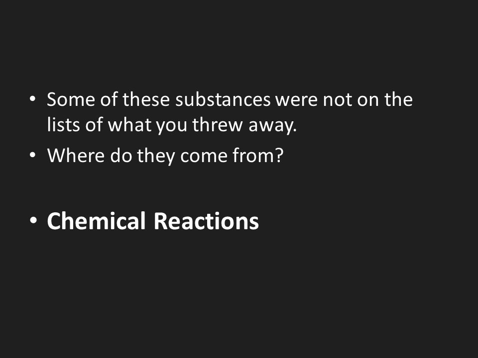 Some of these substances were not on the lists of what you threw away.