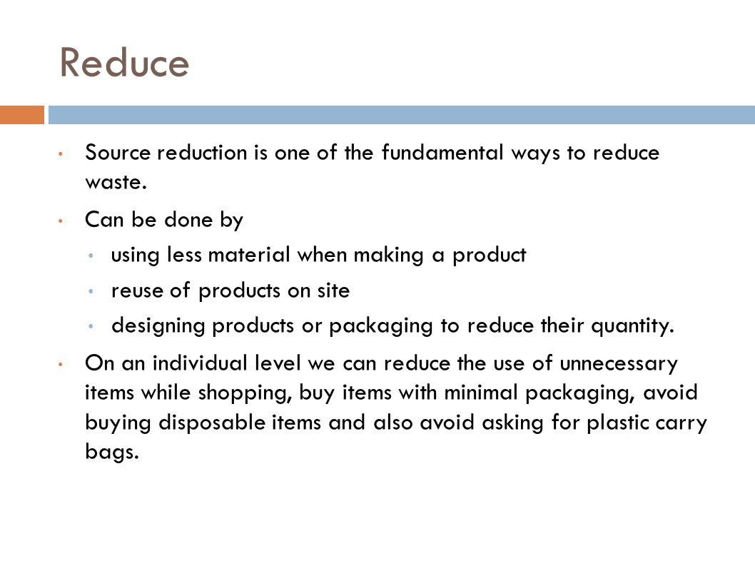 Reduce Source reduction is one of the fundamental ways to reduce waste. Can be done by. using less material when making a product.