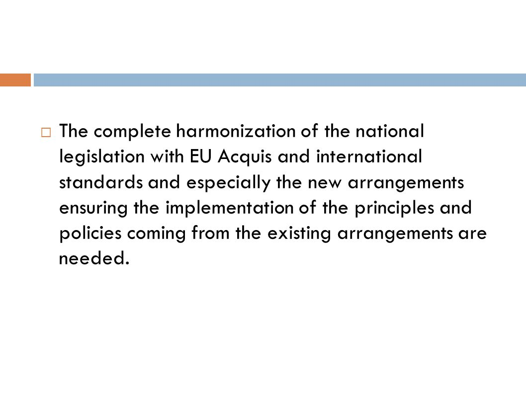 The complete harmonization of the national legislation with EU Acquis and international standards and especially the new arrangements ensuring the implementation of the principles and policies coming from the existing arrangements are needed.