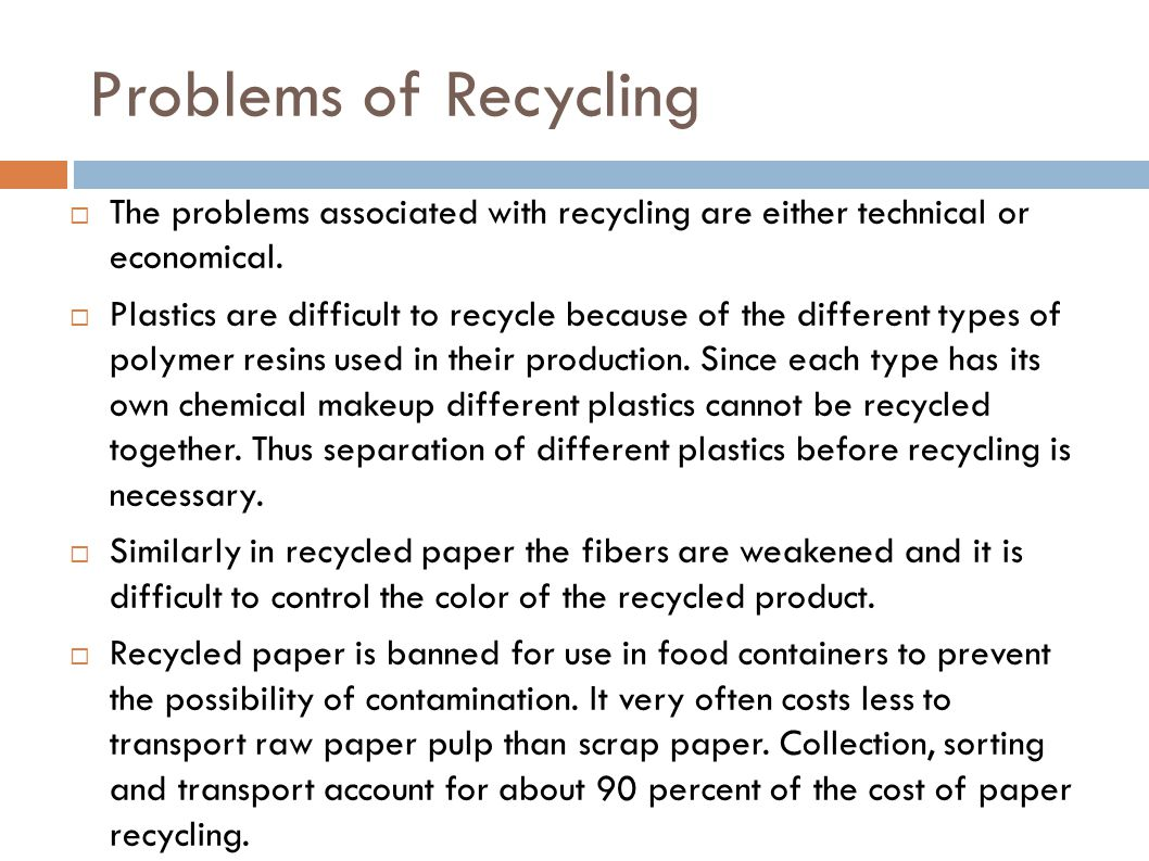 Problems of Recycling The problems associated with recycling are either technical or economical.