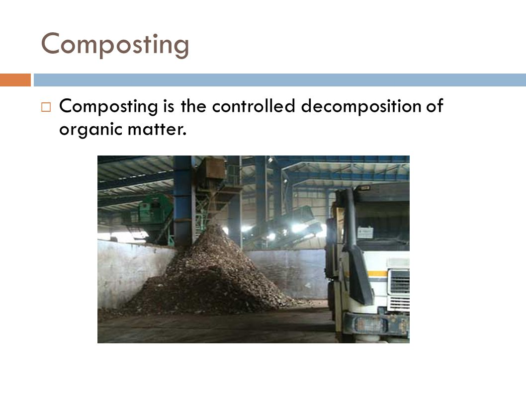 Composting Composting is the controlled decomposition of organic matter.