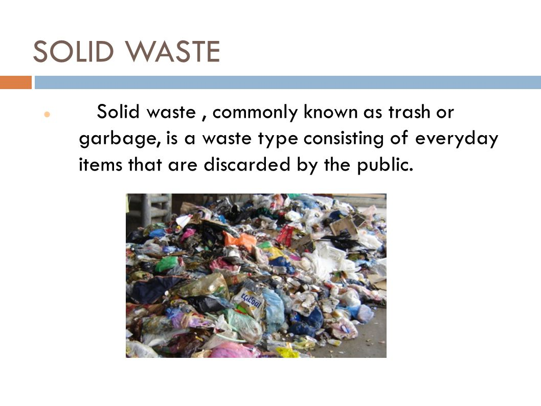 SOLID WASTE Solid waste , commonly known as trash or garbage, is a waste type consisting of everyday items that are discarded by the public.