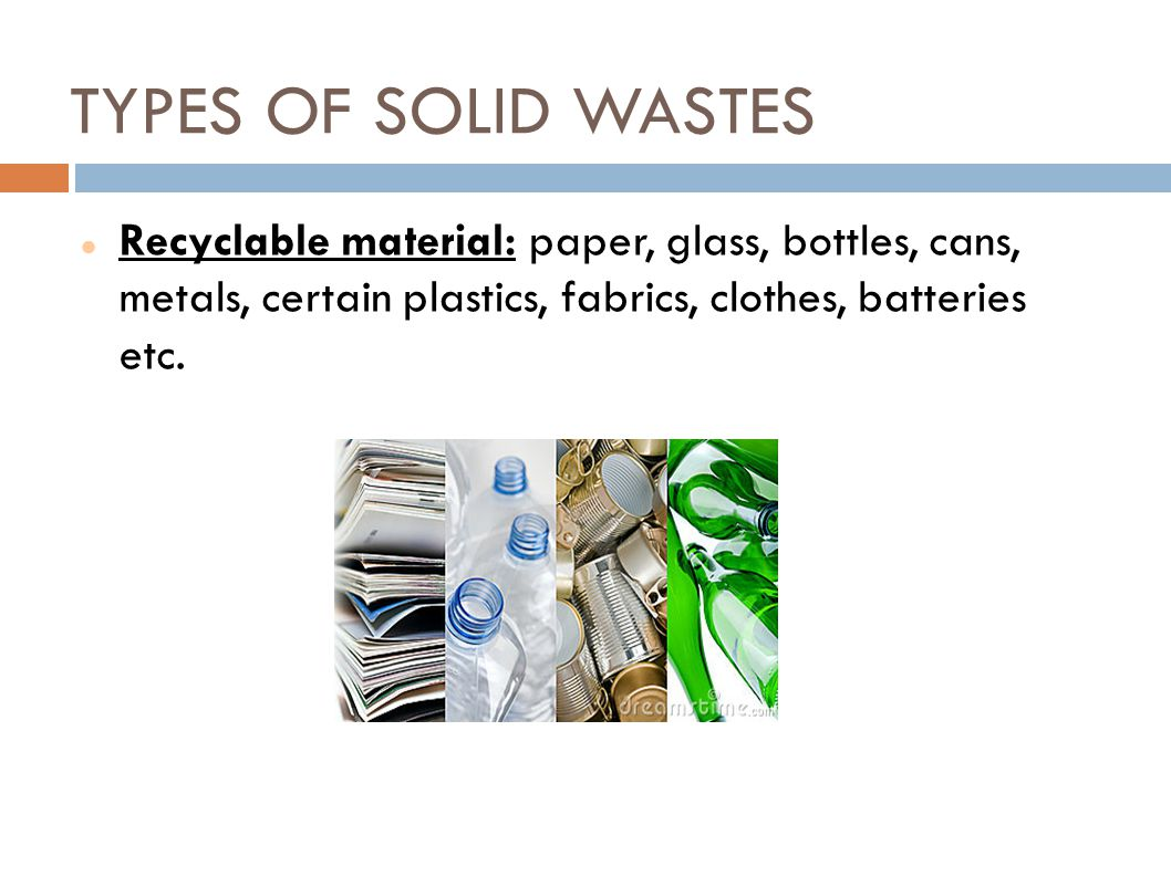 TYPES OF SOLID WASTES Recyclable material: paper, glass, bottles, cans, metals, certain plastics, fabrics, clothes, batteries etc.