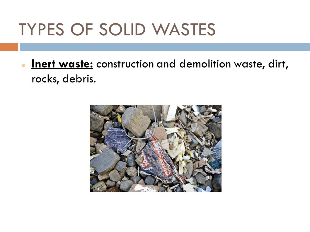TYPES OF SOLID WASTES Inert waste: construction and demolition waste, dirt, rocks, debris.