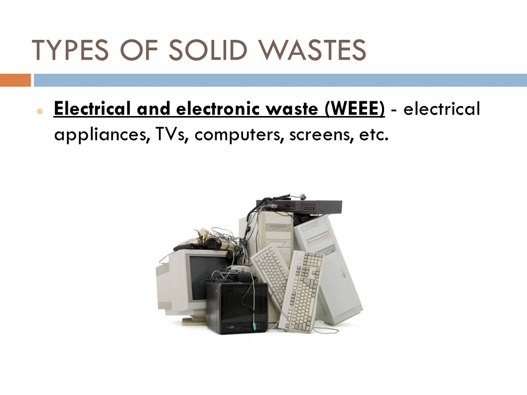 TYPES OF SOLID WASTES Electrical and electronic waste (WEEE) - electrical appliances, TVs, computers, screens, etc.