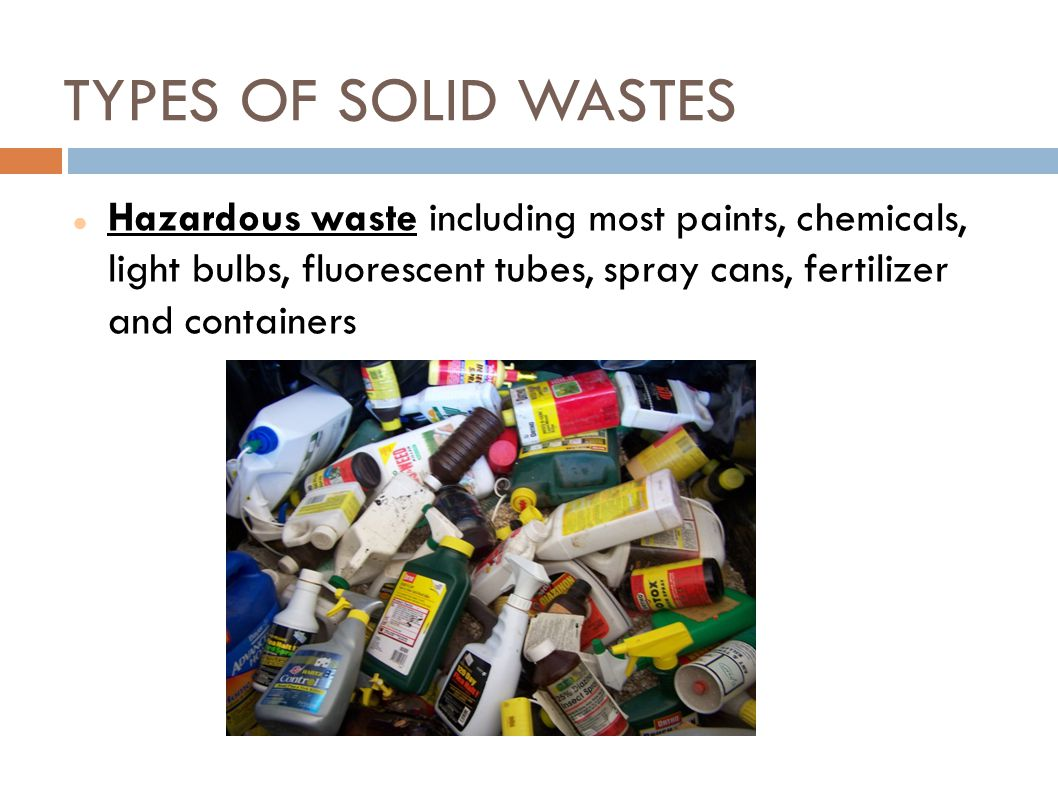 TYPES OF SOLID WASTES Hazardous waste including most paints, chemicals, light bulbs, fluorescent tubes, spray cans, fertilizer and containers.