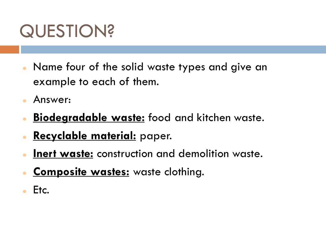 QUESTION Name four of the solid waste types and give an example to each of them. Answer: Biodegradable waste: food and kitchen waste.