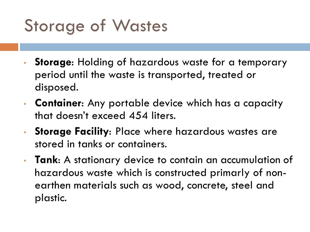 Storage of Wastes Storage: Holding of hazardous waste for a temporary period until the waste is transported, treated or disposed.
