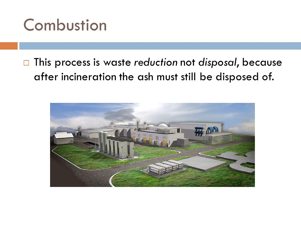 Combustion This process is waste reduction not disposal, because after incineration the ash must still be disposed of.