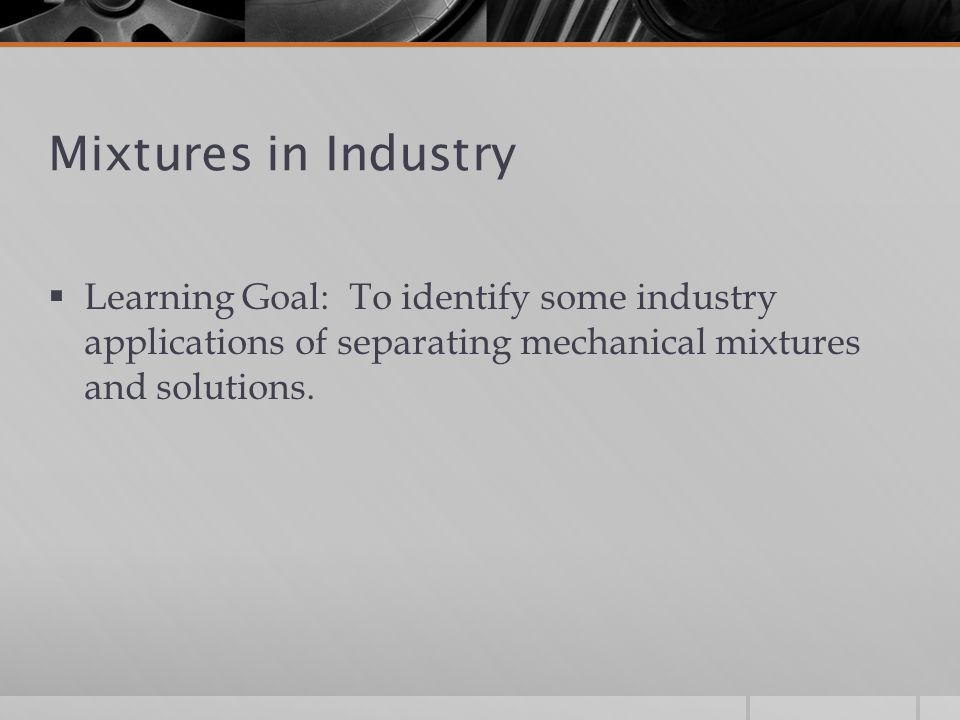 Mixtures in Industry Learning Goal: To identify some industry applications of separating mechanical mixtures and solutions.