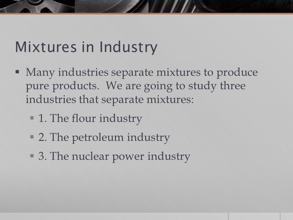Mixtures in Industry Many industries separate mixtures to produce pure products. We are going to study three industries that separate mixtures: