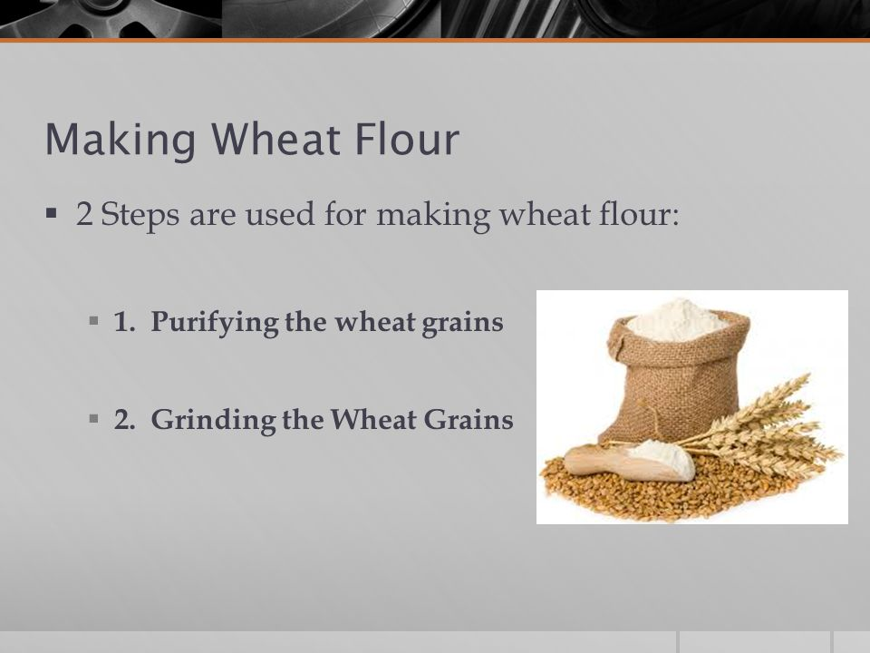 Making Wheat Flour 2 Steps are used for making wheat flour:
