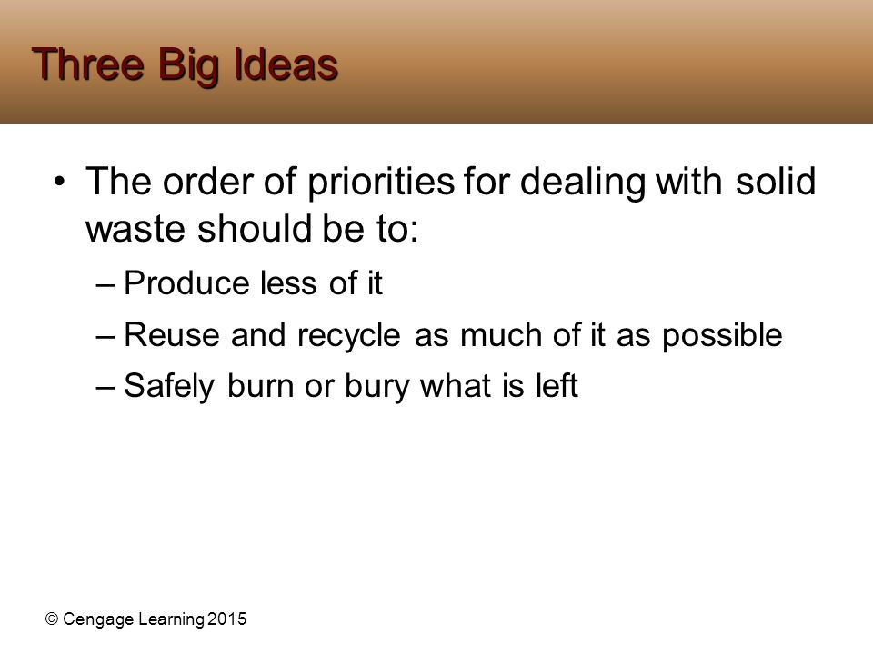 Three Big Ideas The order of priorities for dealing with solid waste should be to: Produce less of it.
