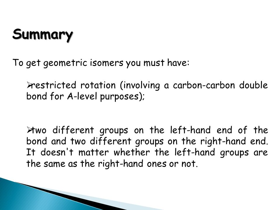 Summary To get geometric isomers you must have: