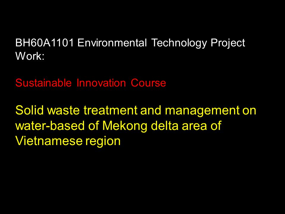 BH60A1101 Environmental Technology Project Work: Sustainable Innovation Course Solid waste treatment and management on water-based of Mekong delta area of Vietnamese region