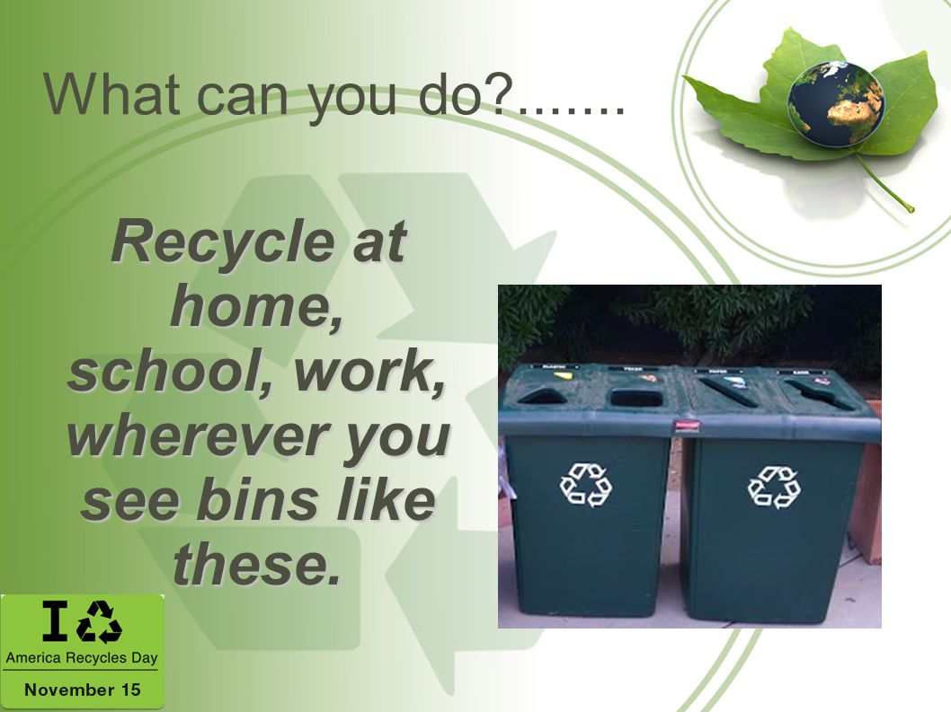 Recycle at home, school, work, wherever you see bins like these.