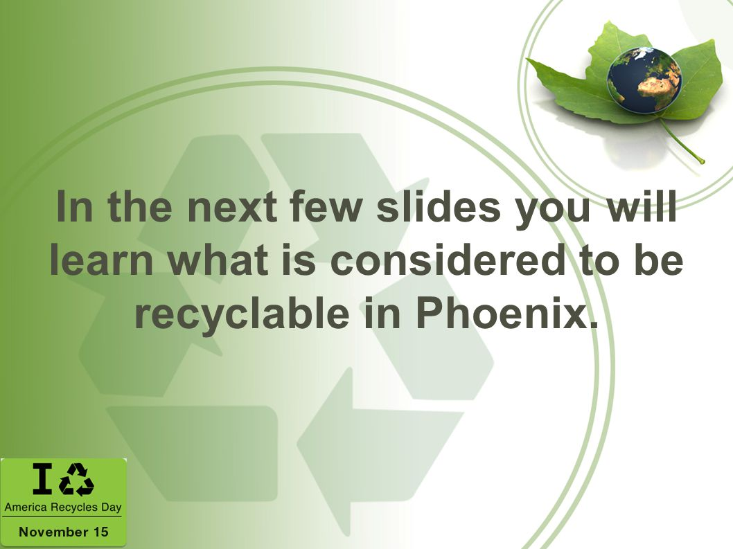 In the next few slides you will learn what is considered to be recyclable in Phoenix.