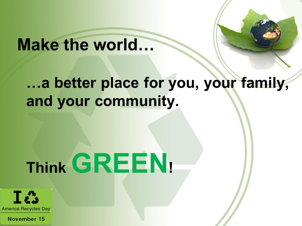 Make the world… …a better place for you, your family, and your community. Think GREEN!