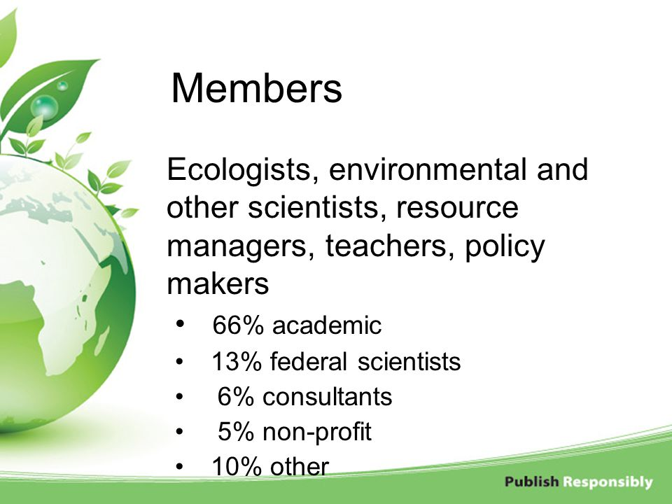 Members Ecologists, environmental and other scientists, resource managers, teachers, policy makers.