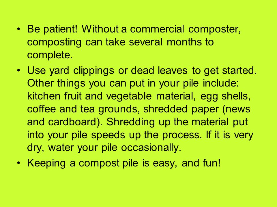 Be patient! Without a commercial composter, composting can take several months to complete.