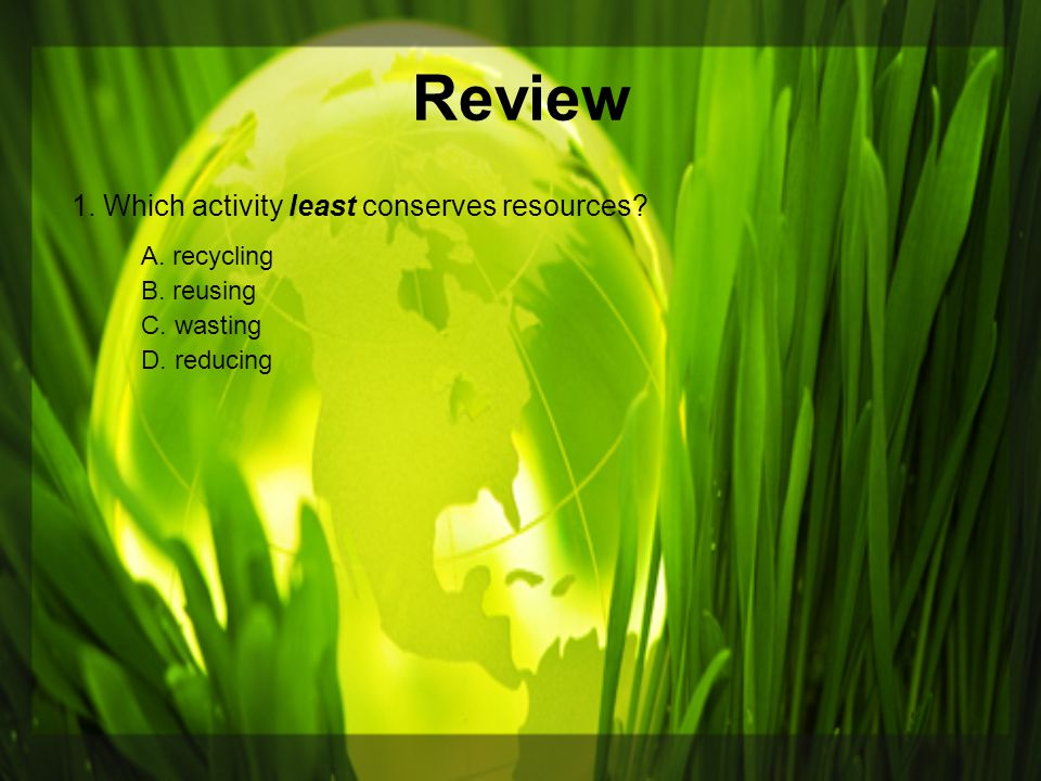 Review 1. Which activity least conserves resources A. recycling