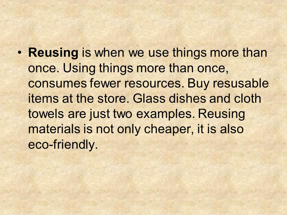 Reusing is when we use things more than once