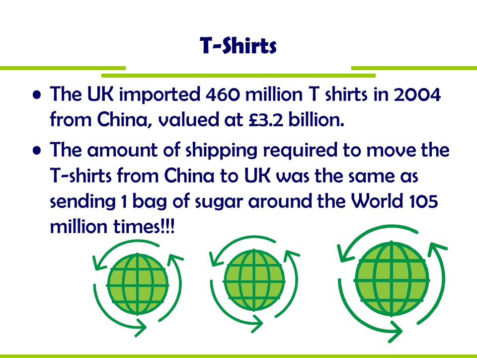 T-Shirts The UK imported 460 million T shirts in 2004 from China, valued at £3.2 billion.