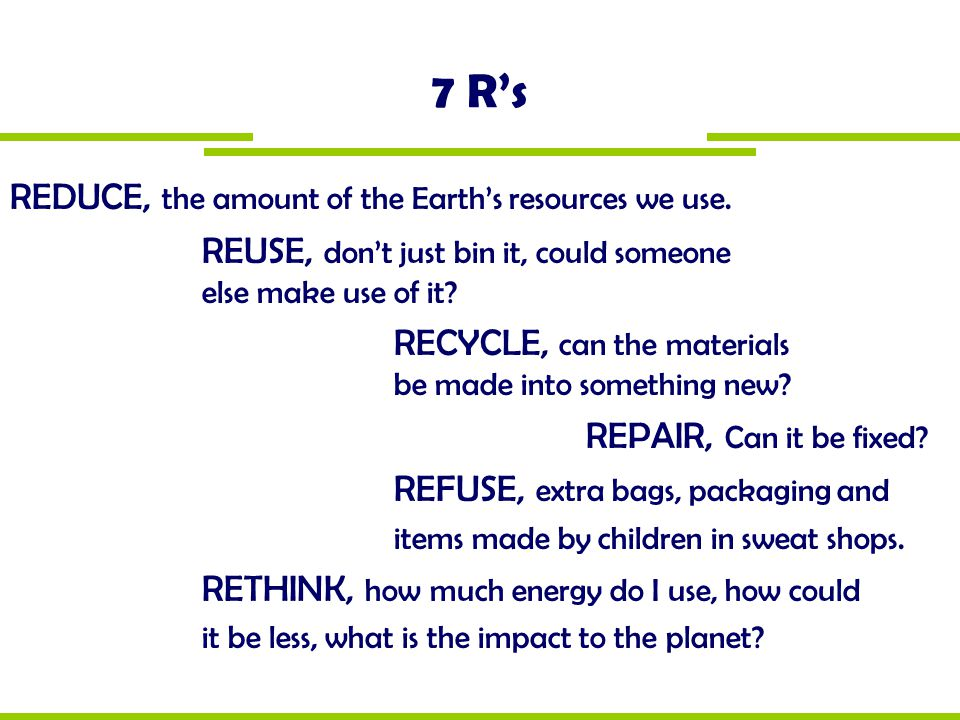 7 R's REDUCE, the amount of the Earth's resources we use.