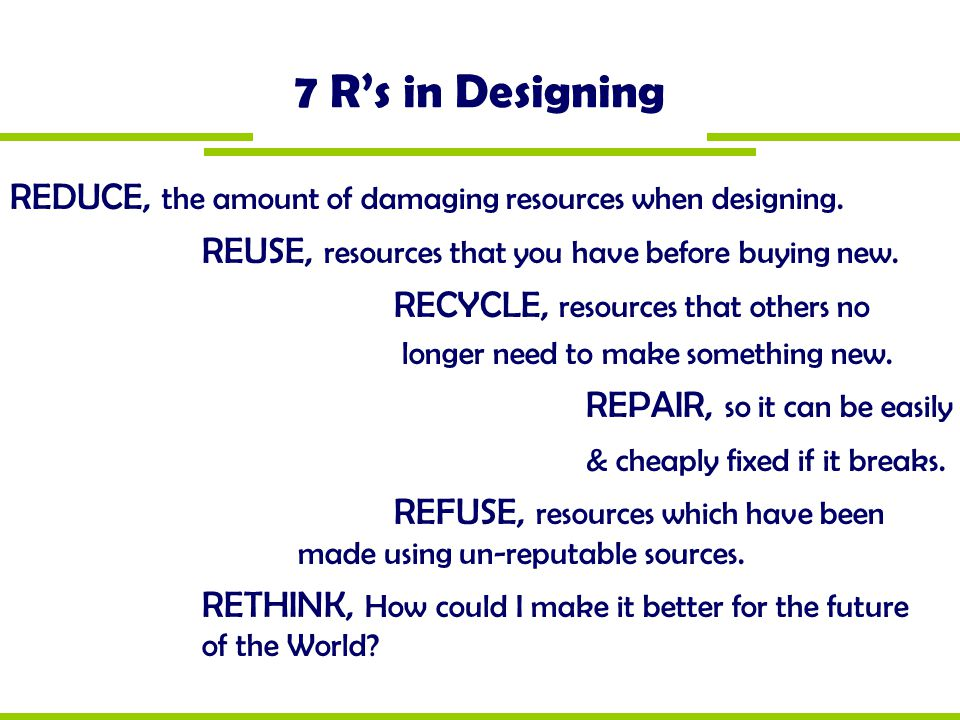 7 R's in Designing REDUCE, the amount of damaging resources when designing. REUSE, resources that you have before buying new.